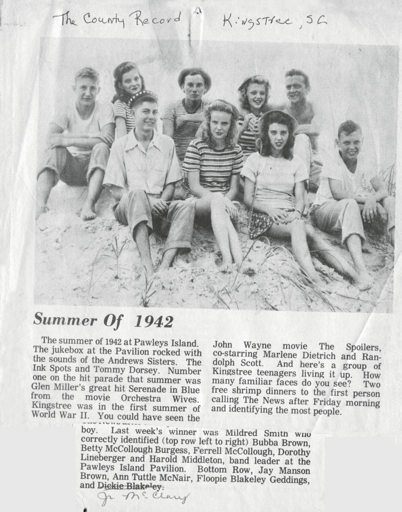 From The County Record of Kingstree, S.C.: During the summer of 1942, a group of Kingstree teenagers gathered at the beach; they include left to right, top row, Bubba Brown, Betty McCullough (Burgess), Ferrell McCullough, Dorothy Lineberger and Harold Middleton, band leader at the Lafayette Pavilion. Bottom row, Jay Manson Brown, Ann Tuttle (McNair), Floopie Blakely (Geddings) and Junior McClary.